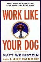Work Like Your Dog: Fifty Ways to Work Less, Play More, and Earn More артикул 6435d.