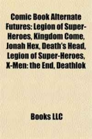 Comic Book Alternate Futures: Legion of Super-Heroes, Kingdom Come, Jonah Hex, Death's Head, Legion of Super-Heroes, X-Men: the End, Deathlok артикул 6489d.